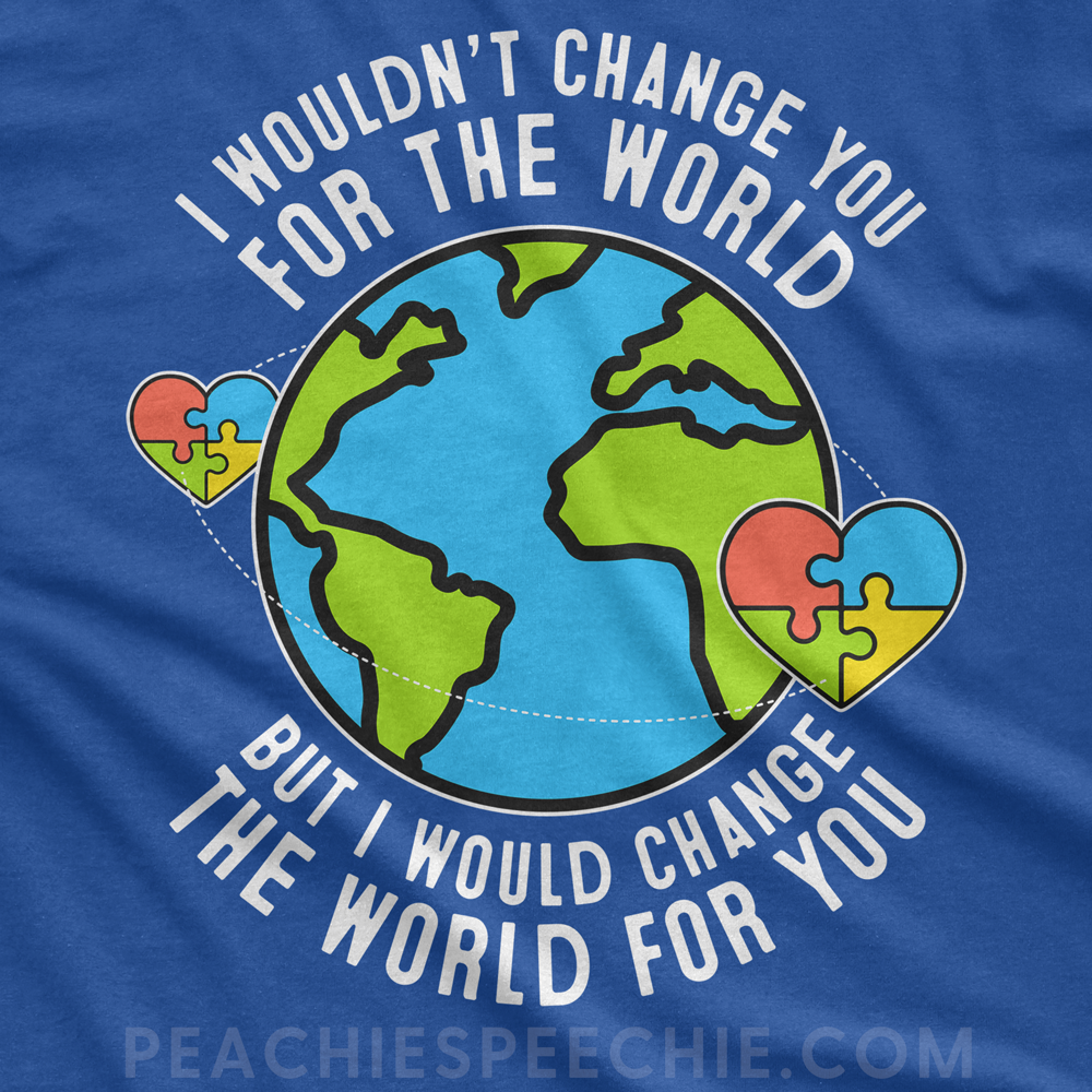 I wouldn't change you for the world, but I would change the world for you. Autism awareness!