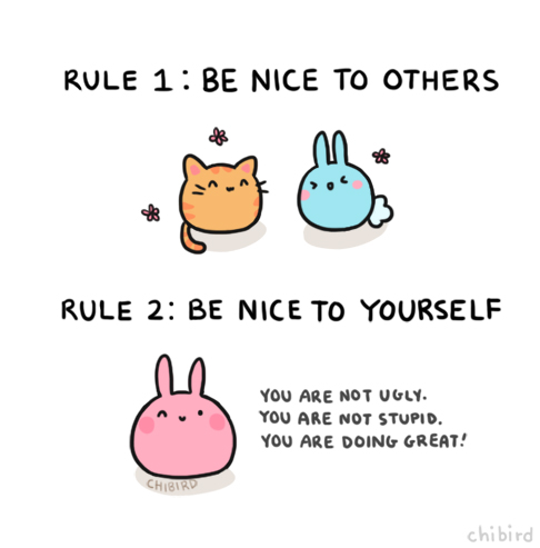 chibird :     I think it's harder to be nice and accepting of yourself than it is to be to others.     Be kind - to YOU!