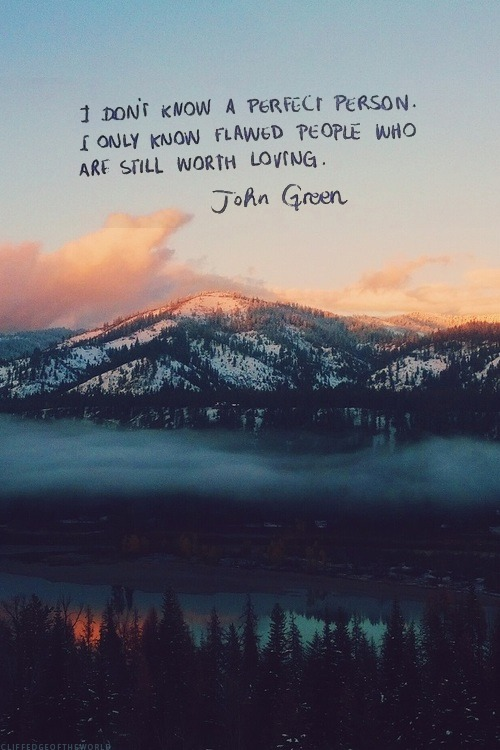 "twloha: ""I don't know a perfect person. I only know flawed people who are still worth loving.""  (Quote via John Green; Image via cliffedgeoftheworld) Everyone deserves to be loved."