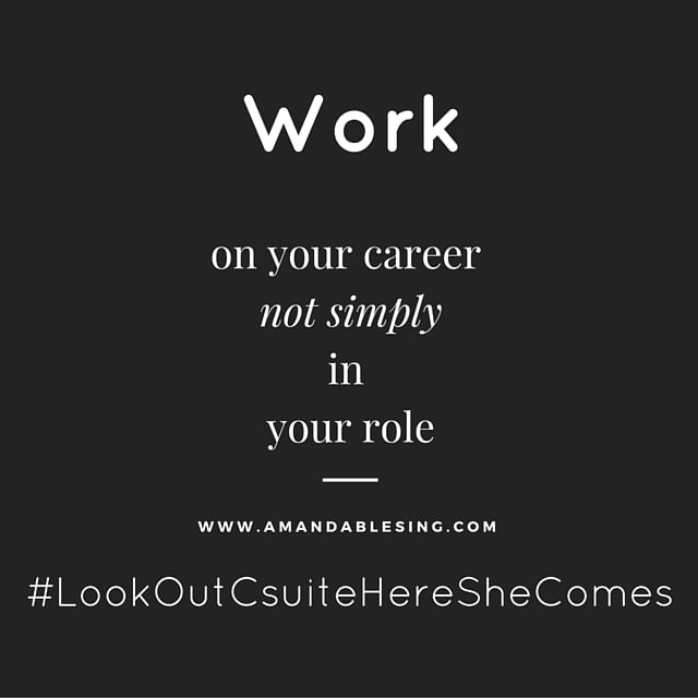 Be strategic, work on your career not simply in your role