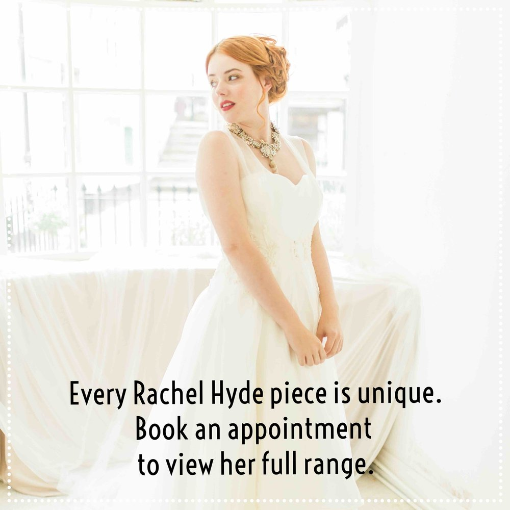 Every Rachel Hyde piece is unique, to reserve a piece  or to view the full collection, book an appointment to visit the boutique