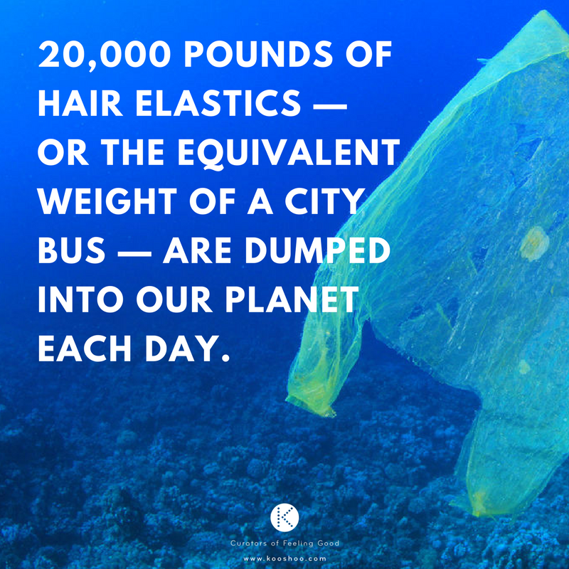 20,000 pounds of hair elastics — or the equivalent weight of a city bus — dumped into our planet each day..png