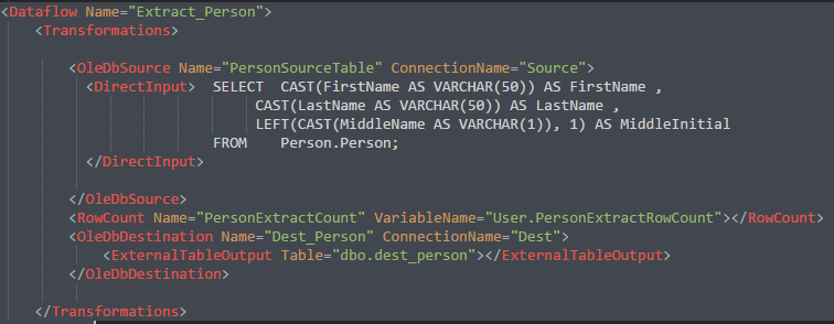 "DataFlow Source Input Options: <VariableInput VariableName="""" <ExternalTableInput Table="""" <TableInput TableName="""" <TableFromVariableInput VariableName="""" OleDbSource Provider a name, which connection to use, and your Source Query: <OleDbSource Name=""PersonSourceTable"" ConnectionName=""Source""> <DirectInput>  SELECTCAST(FirstName AS VARCHAR(50)) AS FirstName , CAST(LastName AS VARCHAR(50)) AS LastName , LEFT(CAST(MiddleName AS VARCHAR(1)), 1) AS MiddleInitial FROM    Person.Person; </DirectInput>     </OleDbSource> RowCount Provider a name and a Variable for your RowCount: <RowCount Name=""PersonExtractCount""VariableName=""User.PersonExtractRowCount""></RowCount> OleDbDestination   Provide a Name, a Connection, and point to a table using ExternalTableOutput <OleDbDestination Name=""Dest_Person"" ConnectionName=""Dest""> < ExternalTableOutput Table=""dbo.dest_person""></ExternalTableOutput> < /OleDbDestination>     We have three segments in this Dataflow(OleDbSource, RowCount, and OleDbDestination). Which resembles the following in SSIS:"
