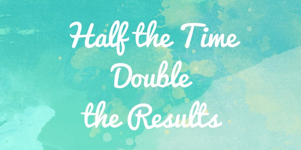 Half the time double the results