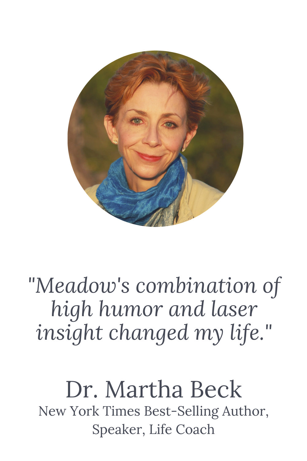 _Meadow's combination of high humor and laser insight changed my life._ Dr. Martha Beck New York Times Best-Selling Author, Speaker, Life Coach (2).jpg