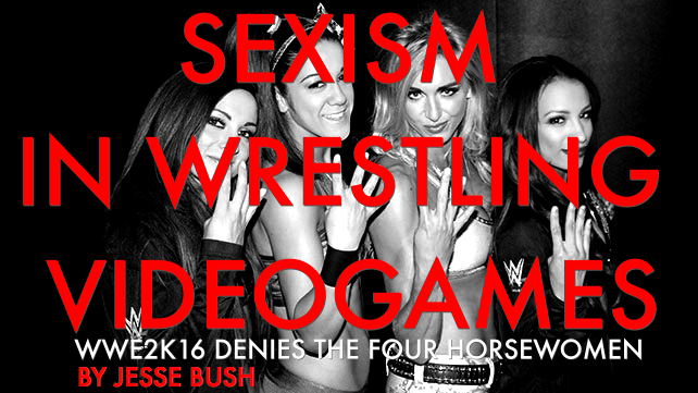 An editorial submission by writer Jesse Bush on WWE2K Games not including The Four Horsewomen of NXT in WWE2K16.