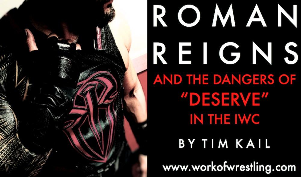 EDITORIAL - ROMAN REIGNS AND THE DANGERS OF DESERVE IN THE IWC BY TIM KAIL ALL PHOTOS VIA WWE