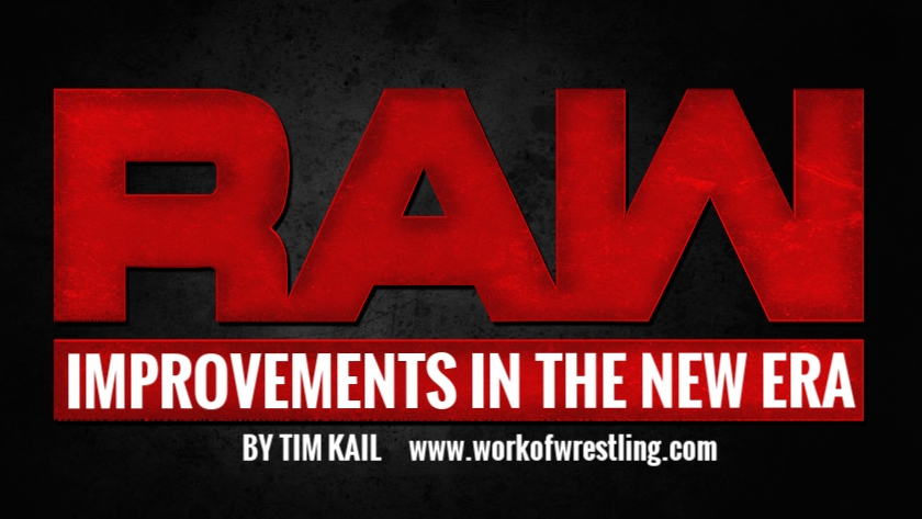 THE RAW IMPROVEMENTS IN THE NEW ERA BY TIM KAIL  PHOTOS  VIA  WWE