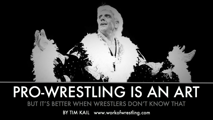 PRO-WRESTLING IS AN ART BUT IT'S BETTER WHEN WRESTLERS DON'T KNOW THAT Editorial by Tim Kail