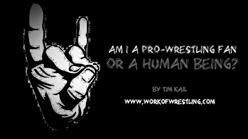 AM I A PRO-WRESTLING FAN OR A HUMAN BEING?  AN ESSAY BY TIM KAIL