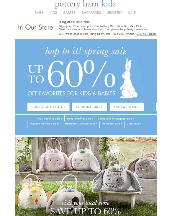 "o       Subject Line  –  A-   Hello Spring! BIG savings are going on NOW!  is a good subject line it's timely and relevant and lets you know there's a deal inside.  o      Relevance  –  A  This email does a fantastic job of incorporating relevant messaging throughout. The copy at the top is geo-targeted to the Pottery Barn that's closest to my house. It's letting me know about events in my area, so I know this email was created for me. The creative is based around the upcoming holiday weekend, and the sale is called a Spring sale.  o      Creative  –  A  The creative clearly shows what the offer is, and even incorporates the upcoming holiday into the Nav bar at the top. It shows a cute bunny which is on brand and related to the holiday, plus it has fun with the copy using ""Hop to it""  o      CTA  –  B  There are three CTAs depending on what action you want to take. It's pretty clear which CTA takes you where, but it might have been better to get the recipient to the site and let them navigate from there."