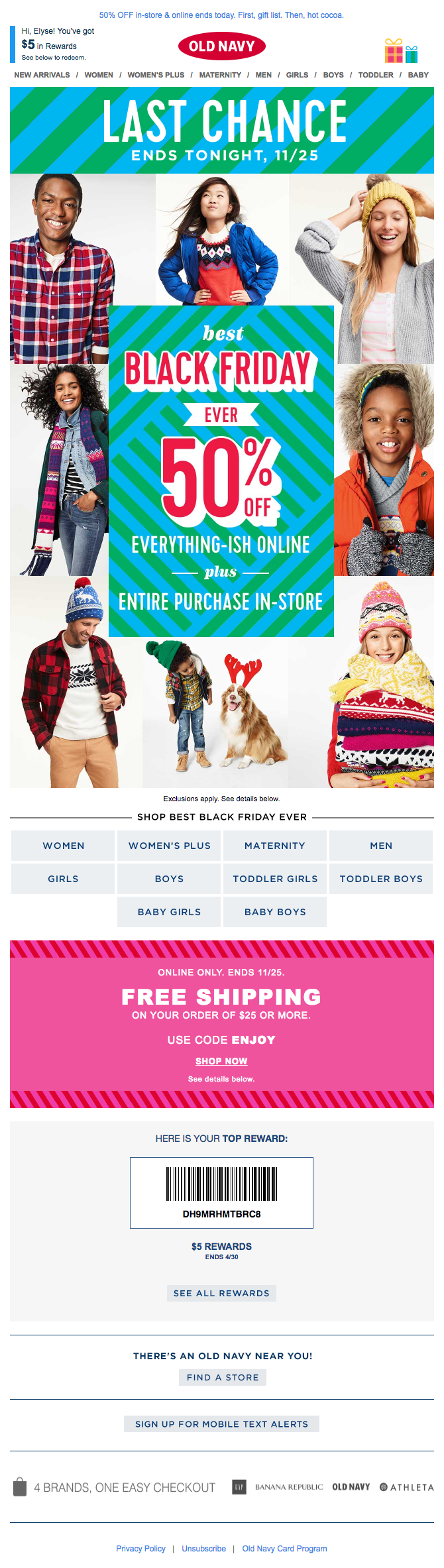 "Subject Line:  B+ you get a deal & you get a deal – For the most part consumers know that a Black Friday email will have a deal in it, but the question is, what kind of deal? Since Old Navy was planning 50% off on almost everything, they should shout that from the rooftops. To be fair, they send A LOT of email, so they may not have for this one because they were changing up their tactics and trying another way to get you to open your email. Relevance: A Old Navy does an amazing job of letting you know that they know you, your purchase habits, and your preferences. At the top of the email, they use my name and even tell me how many reward dollars I have. This makes the consumer feel understood and who doesn't like when his or her name is used? Creative: A The creative pays off on the subject line because they show how you can get a gift for anyone on your list. It's very apparent that this is the last day of the deal and that the deal is 50% off most things. They include the nav bar at the top of the email and the product categories below the bottom of the email, so if you are looking for something specific, you can land on the products you want and start shopping right away.   CTA: C – When you click on any of the creative, it drives to the Old Navy site, however Old Navy is missing out on the opportunity to explicitly tell consumers to 'Shop Now."" Don't go curl your hair, don't put the baby down for a nap, shop now is the next step in this process, darn it!"