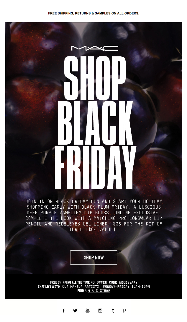 Subject Line:  C+  M∙A∙C Black Plum Friday – Join in on Black Friday Fun with a New Deep Purple Vamplify. Plus Free Shipping and Samples Holy Longness!!! I stopped reading at Friday. No need to re-iterate it's a Black Friday email. And a subject line should never have a plus in there. Trying to do way too much!   Relevance: C So points for clearly stating it's a Black Friday email in the subject line and body copy, but I'm sorry what are we talking about? Is this a holiday email? What product are we pushing here?   Creative: D As mentioned above, it's not very clear what we are doing here. Black Friday is a day with 23972392 emails. You want to tell your customers what deal they are getting, how they can get it, and what products you are talking about. The creative isn't festive, doesn't show product, and doesn't include an offer. Oh and nice computer font that is an entire block of copy. Most consumers don't want to spend time figuring out what we're talking about. And the font choice is so random.  Thanks but no thanks, MAC. CTA: A Probably the only thing that's clear in this email is its CTA. Kudos for making it prominent and clear.