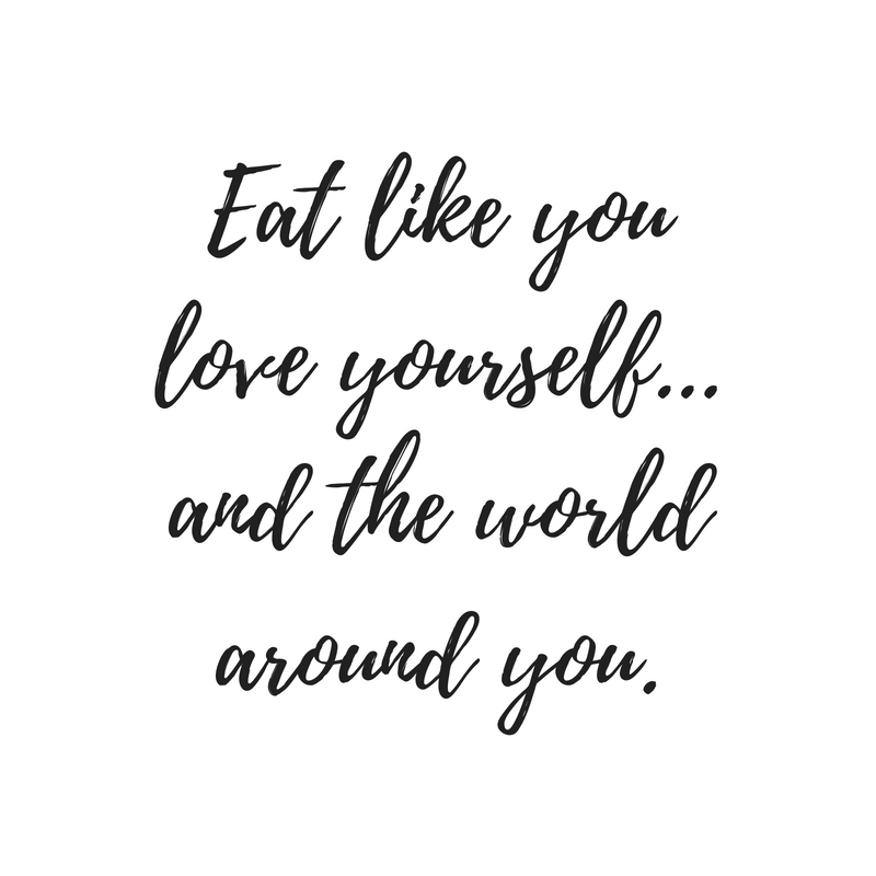 Eat like you love yourself...and the world around you. More Life