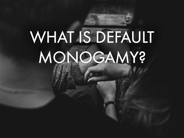 Default Monogamy | Non-monogamy | Why Nonmonogamy is Better