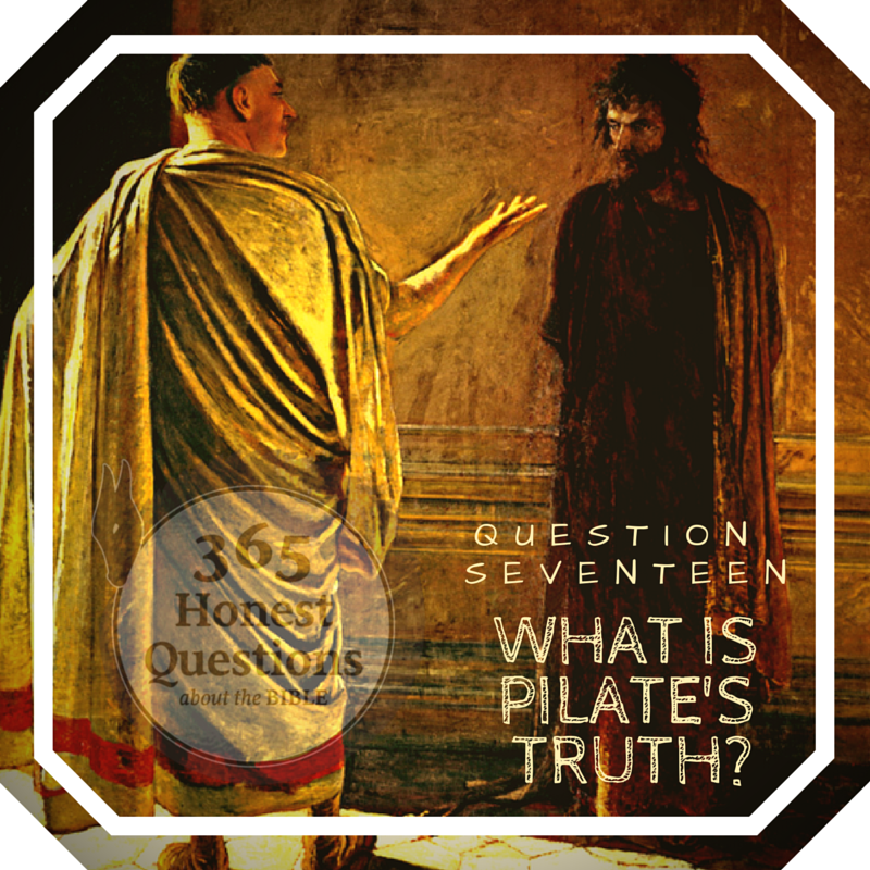 365 Honest Questions, Question 17: What is Pilate's Truth?