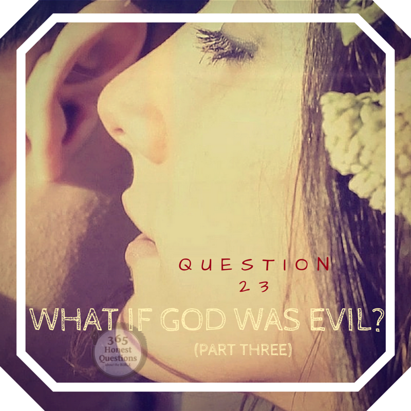365 Honest Questions, Question 23: What If God was Evil?