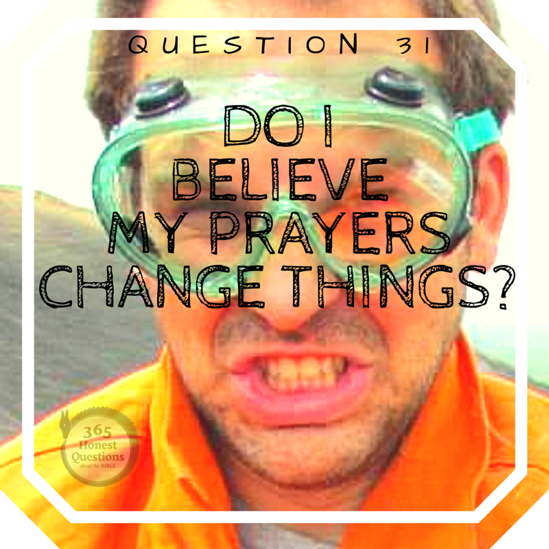 365 Honest Questions, Question 31: Do I Believe My Prayers Change Things?