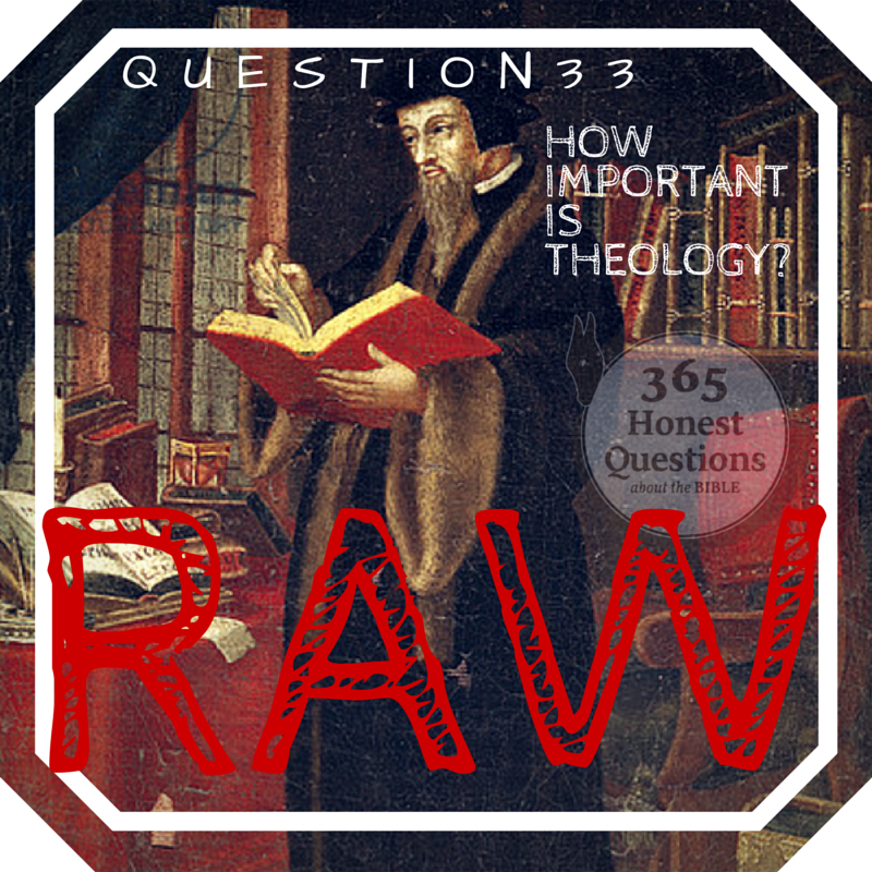 365 Honest Questions, Question 33: RAW -- How Important is Theology?
