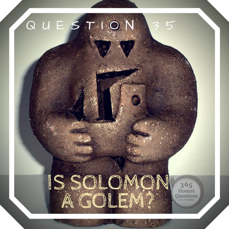 365 Honest Questions, Question 35: Is Solomon a Golem?