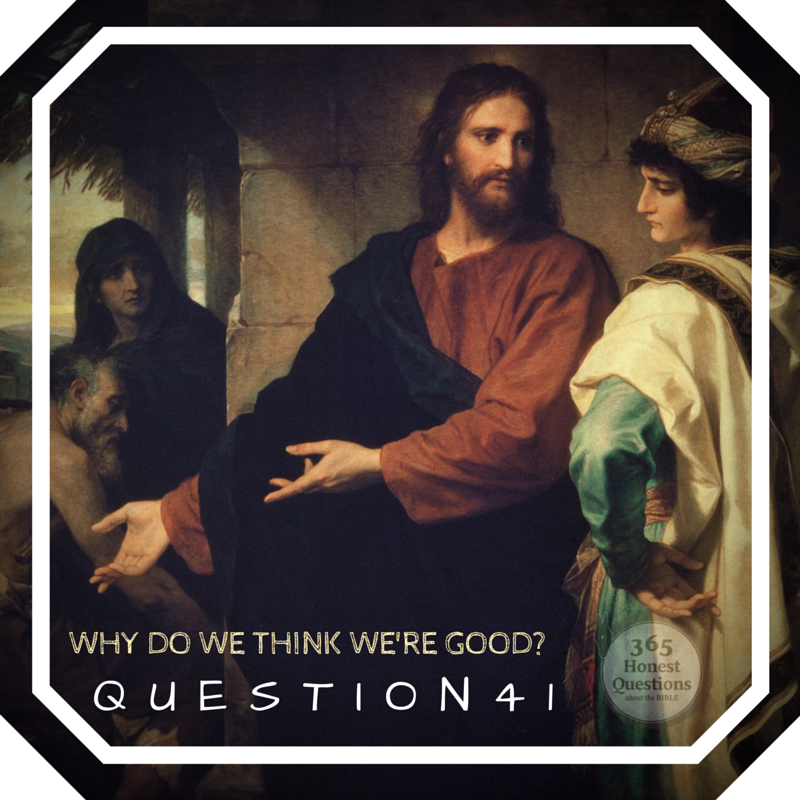 365 Honest Questions, Question 41: Why Do We Think We're Good?