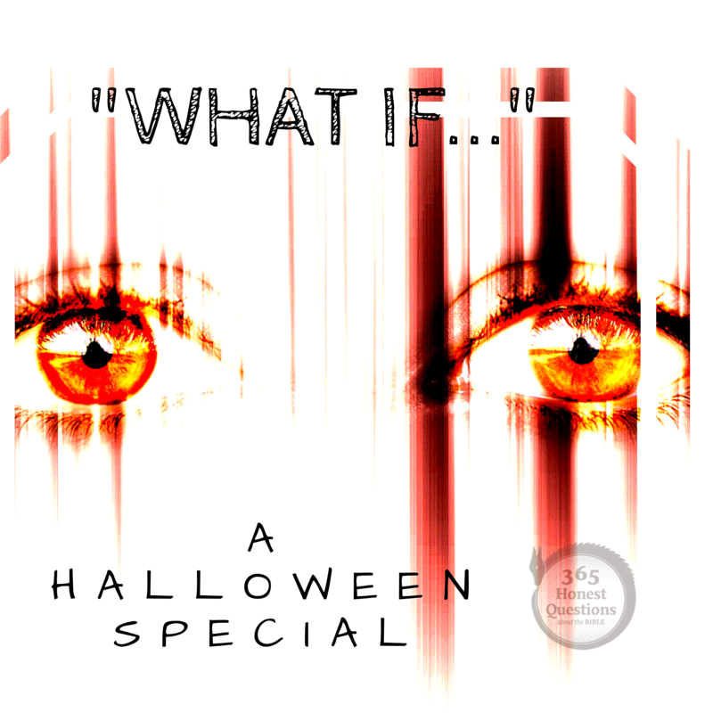 365 Honest Questions, Halloween Special: 3 Scary What Ifs