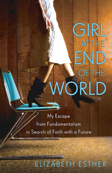 Girl at the End of the World: My Escape From Fundamentalism in Search of Faith with a Future by Elizabeth Esther