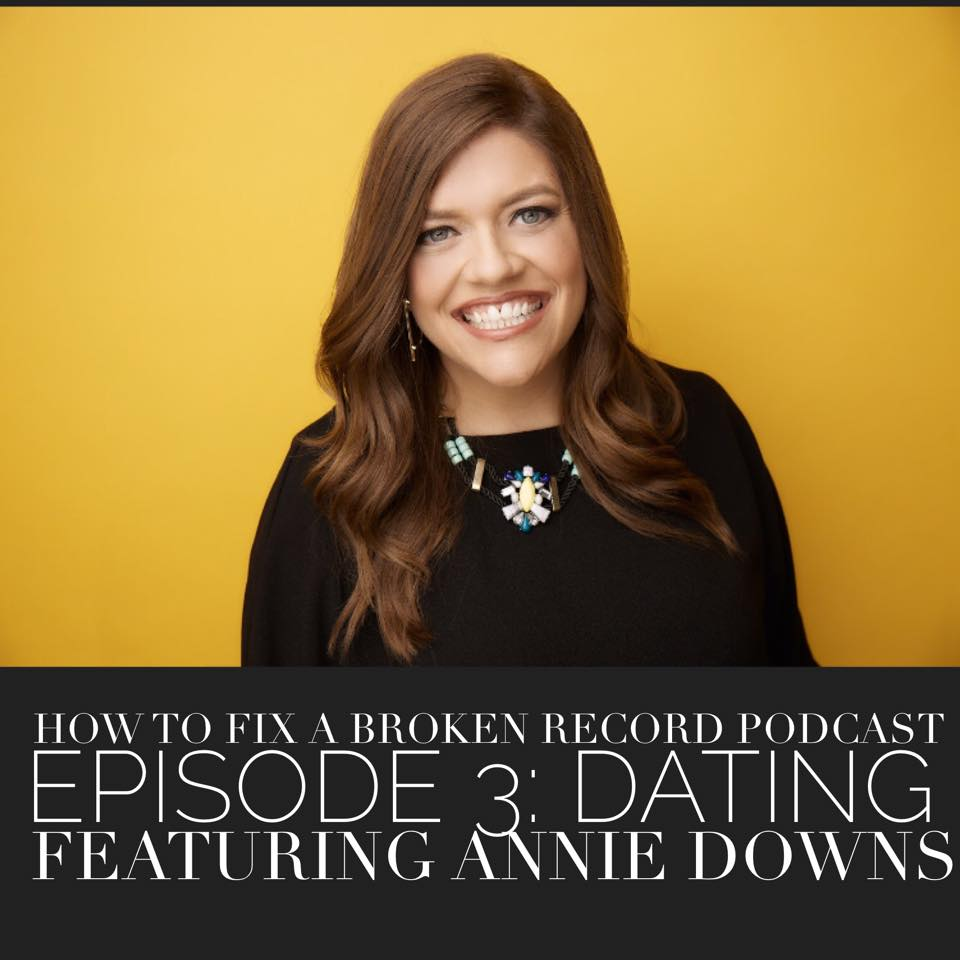 How To Fix A Broken Record Podcast Episode 3: Dating featuring Annie Downs