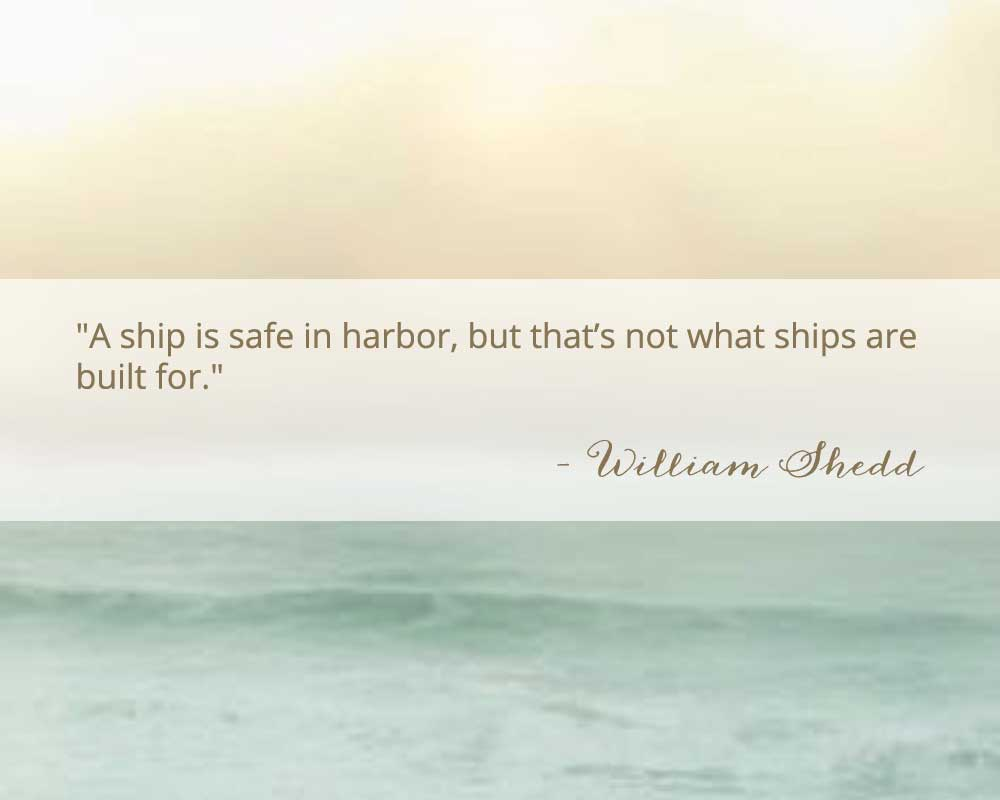 A Ship is safe in harbor, but that's not what ships are built for quote