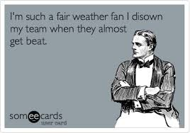 Fair weather fans that leave when the team loses; -