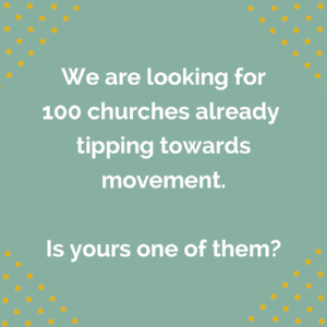 We are looking for 100 churches who are tipping towards movement.Is yours one of them-.png