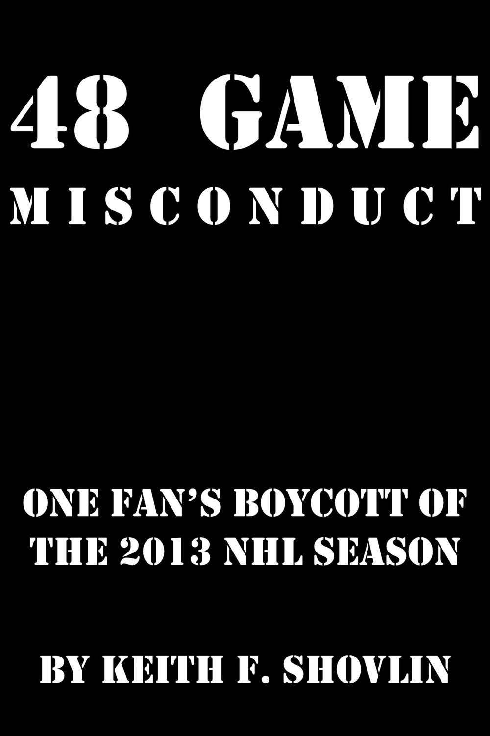 48 Game Misconduct: One Fan's Boycott of the 2013 NHL Season, by Keith F. Shovlin   48gamemisconduct.tumblr.com   978-0-9859044-5-6    Just Drop the Puck!   Goodreads  -  Google Books    free download   Available from:  aois21 market  -  SMASHWORDS  -  KOBOBooks  -  Barnes & Noble  -    GooglePlay  -  iBookstore