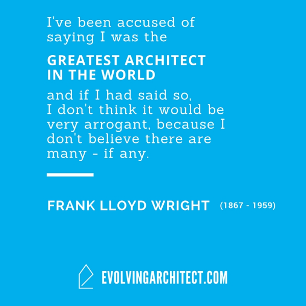 "Frank Lloyd Wright // ""I've been accused of saying I was the greatest architect in the world and if I had said so, I don't think it would be very arrogant, because I don't believe there are many - if any."""