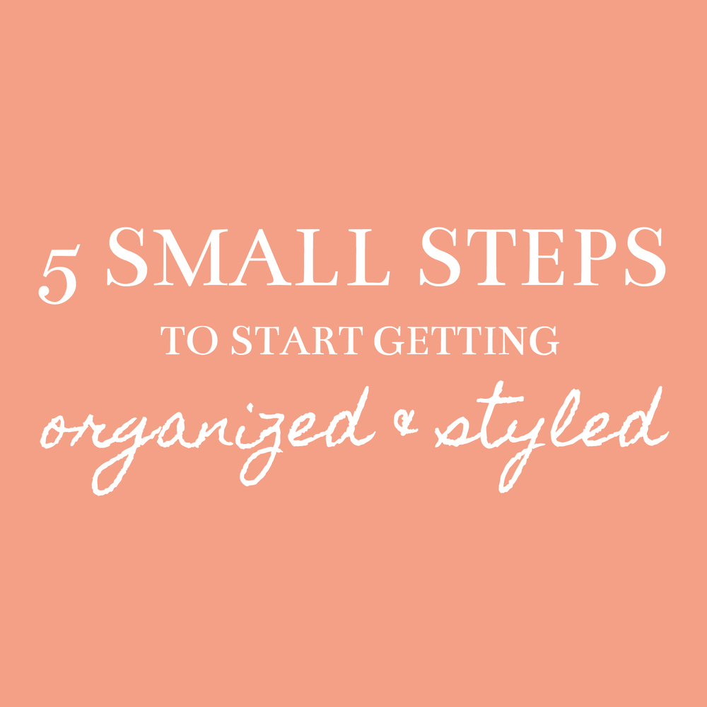 5 small steps to start getting organized & styled - Sadie Road