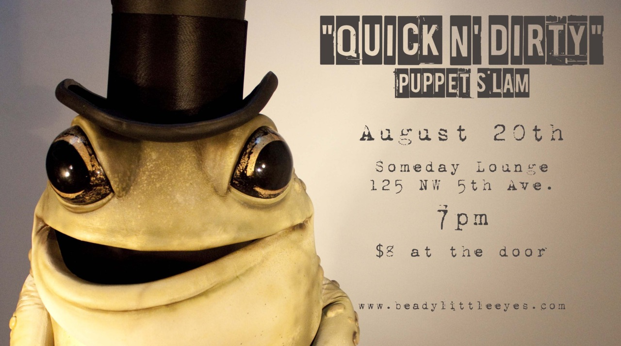 Get ready for … a QUICK N' DIRTY PUPPET SLAM! Featuring the amphibian host we all know and love (to point fingers at), Mr. Toad.  This slam's emphasis is on the quick, rough and dirty side of puppetry.  Leave your babies at home and venture out to enjoy Portland's finest puppeteers do their dirtiest. This slam is designed for the 21 and up crowd. Tickets are $8 at the door and seats sell out quickly so arrive early to grab a stiff one.  You know, like a drink at the bar, Gutter Brain. Saturday August 20th - 7pm - Someday Lounge