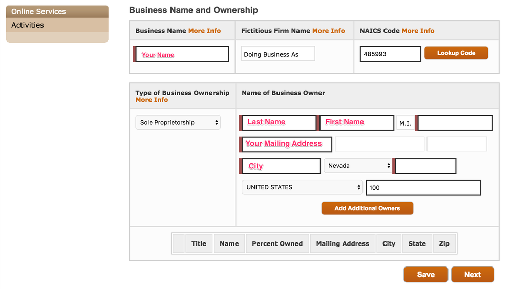 "Business Name & Ownership - 1) Enter your Business Name, which is the name used for your Nevada Business License (Link to Business License instructions)2) Enter Fictitious Name if you entered one for your Nevada Business License3) NAICS Code: Enter code 485993. This code is same for all TNC drivers4) Type of Business Ownership - as shown on your Nevada Business License. Most drivers set up Sole Proprietorship.5) Name of Business Owner - your name and address6) Click ""Next"""