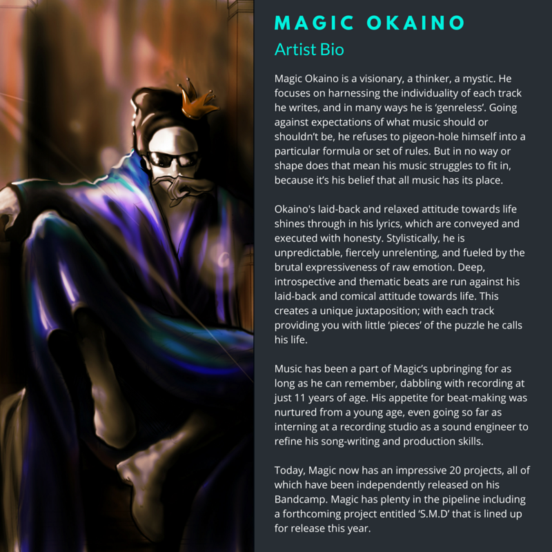 Magic Okaino is a visionary, a thinker, a mystic. Going against preconceived notions of expectations, he is not one to pigeon-hole himself into any formulaic style. Instead, he focuses on harnessing the individuality of each track he writes, ultimately bringing a diverse and left-field take on the Hip Hop genre.  Okaino's laid-back and relaxed attitude towards life shines through in his lyrics, which are conveyed and executed with honesty. Stylistically, he is unpredictable, fiercely unrelenting, and fueled by the brutal expressiveness of raw emotion. Deep, introspective and thematic beats are run against his laid-back and comical attitude towards life. This creates a unique juxtaposition; with each track providing you with little 'pieces' of the puzzle he calls his life.        Music has been a part of Magic's upbringing for as long as he can remember, dabbling with recording at just 11 years of age. His appetite for beatmaking was nurtured from a young age, even going so far as interning at a recording studio as a sound engineer to soak up as much knowledge as he could within a short amount of time.  Today, Magic now has an impressive 20 projects, all of which have been independently released on his Bandcamp. Magic has plenty in the pipeline including a forthcoming project entitled 'S.M.D' that is lined up for release this year.