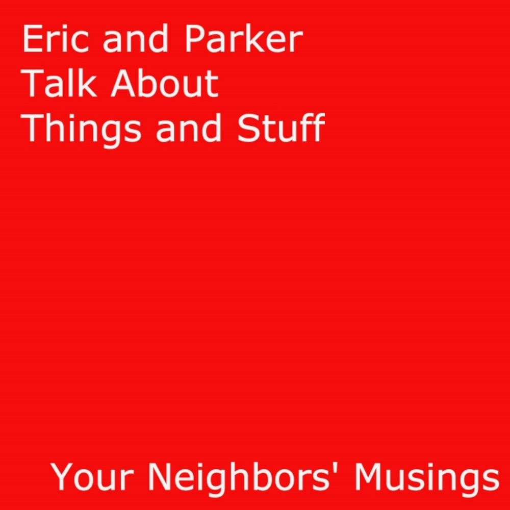 Eric and Parker Talk About Things and Stuff