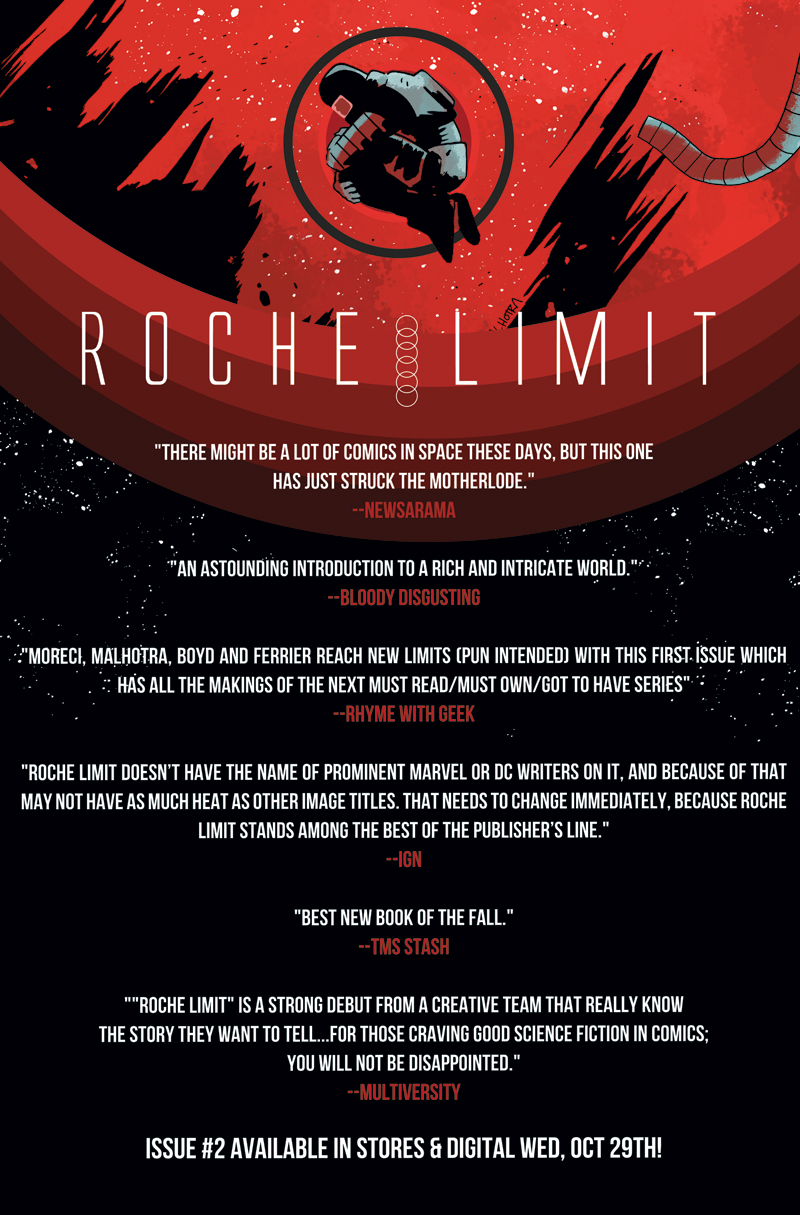 "michael-moreci :     So, maybe you're thinking to yourself, ""I don't know about this Roche Limit comic…"" Let me help you with that and give you a sense of what some mighty fine critics are saying. Issue #1 sold out in a day, but you can still find it digitally; issue #2 releases tomorrow—and it's cover to cover content. No ads. Take a look at what others are saying and maybe give it a shot. Okay?"