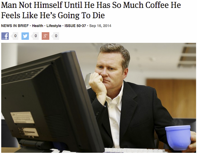 pizza-party: theonion: Man Not Himself Until He Has So Much Coffee He Feels Like He's Going To Die Nice try, Onion! We all know there's no such thing as too much coffee. GPOY