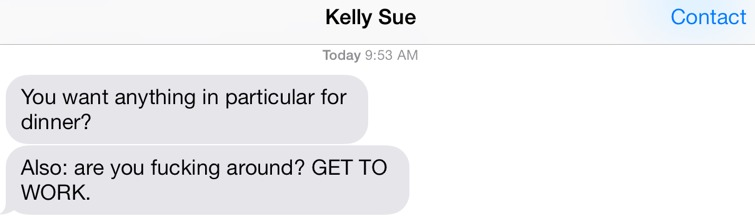 Kelly Sue, upon hearing me explain that I'm battling the urge to fuck around and not get work done, offered yesterday to occasionally text and tell me to get to work, to which I jokingly agreed because clearly she was joking.    Or not.