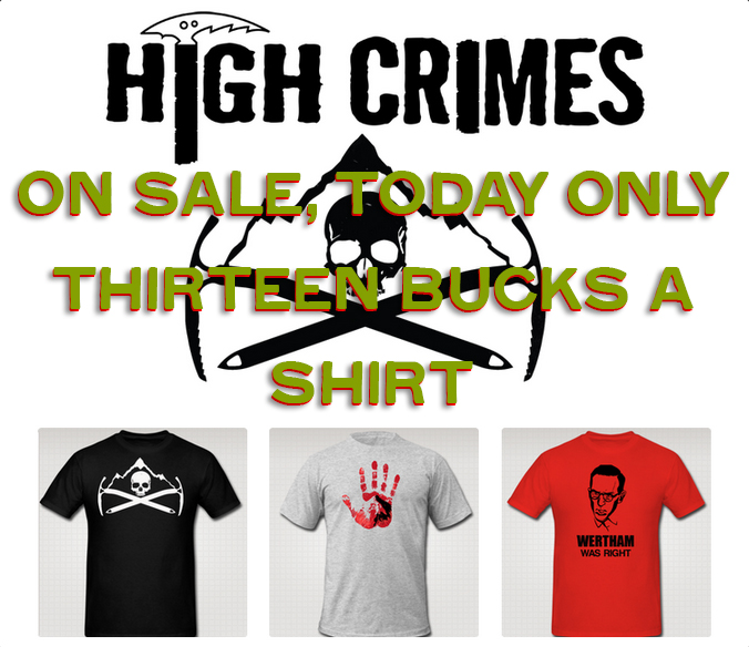 highcrimescomic :     Last chance ever. I've come to my senses. No more t-shirts. Just stick to writing. So if you ever wanted one, or ever will, this is it. Reduced to $13. At midnight they all go out of print.    Buy a shirt      Or don't, I don't care at this point. Watch me go into pocket for shirts. Get it? Pocket, shirts? Hello?