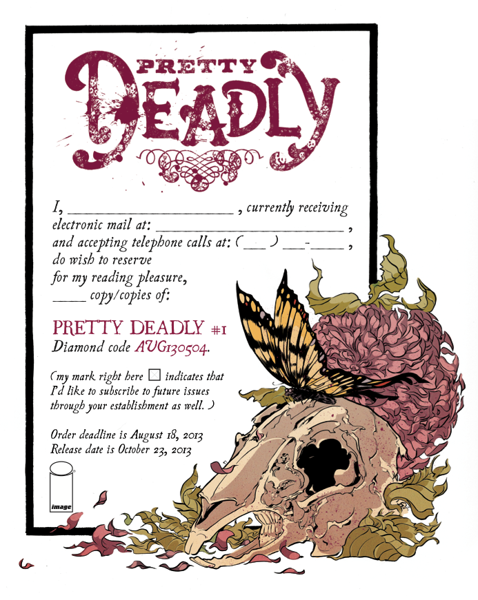 kellysue :     Download a .pdf of the PRETTY DEADLY #1 pre-order form  RIGHT HERE !    Putting it up here on  Monday  because so you can print it out and take it with you to  the comic book store  on  Wednesday .    ( Right here, is a piece I wrote about pre-ordering with regard to Captain Marvel  in April of 2012.  The basics apply here as well.     If there's anything Emma or I can do to help or clarify, please feel free to reach out and we'll do the best we can clear it up for you.)    We will probably repost this for you every Monday between now and August 18th!   ALSO: as a reminder, Pretty Deadly has its own blog  right here . I don't cross post most of what goes up there, so as to not clutter everybody's dash. If you're interested in previews, inspirational images, cosplay reference etc. from PD, you'll want to follow it as well.       Don't be foolish. Order now.
