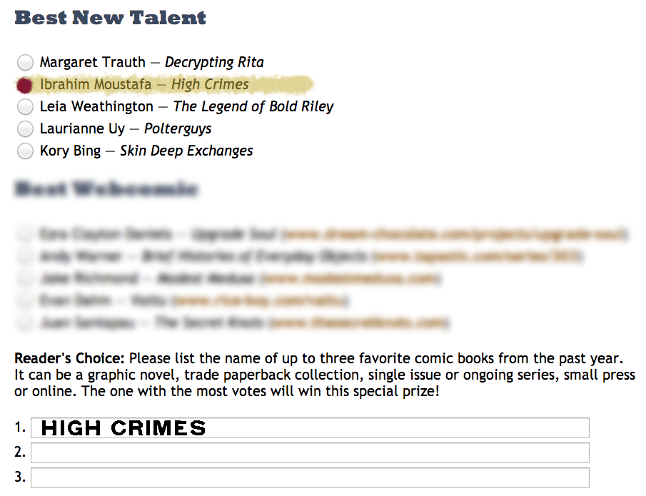 highcrimescomic :     So, Ibrahim got nominated for Best New Talent for the  Stumptown Comics Fest . Which is awesome and unexpected and awesome all over again. Naturally, we want to secure a win for him (and, by default, for HIGH CRIMES), which is where you come in.   If you have 5 minutes,  please go and vote  for Ibrahim and write-in HIGH CRIMES in the Reader's Choice section at the bottom. All you have to do is click some fields, give them an email address and hit Send. It's just that easy. Voting goes until the end of this week, so act NOW.   HERE'S THE FUN PART: Then, check in here, send a message/comment/ask box email saying you voted, or reblog with a note that you voted. If we get 50 such indicators, we'll show you the cover for HIGH CRIMES 3 that no one in the free world has yet to see outside of us and Monkeybrain.
