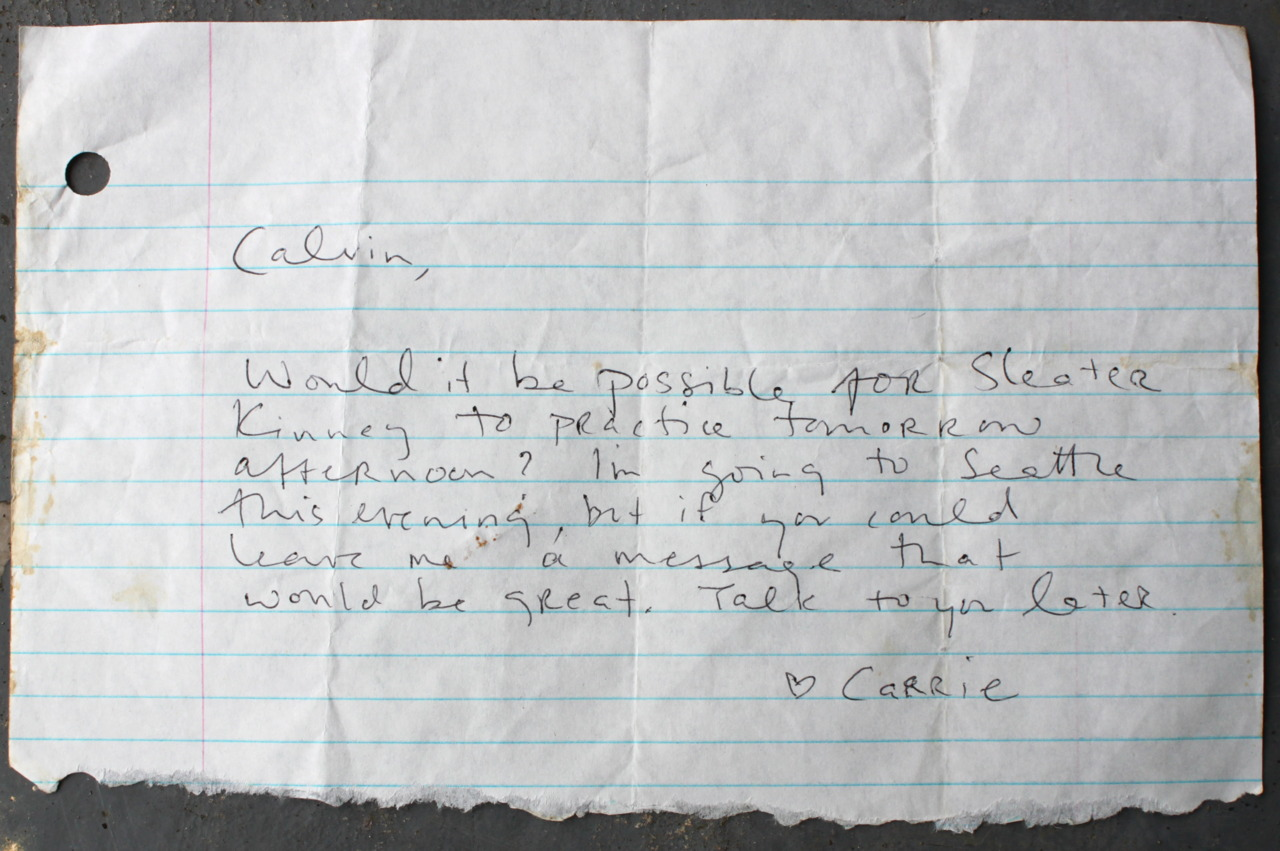 "jasonotraeger: CARRIE BROWNSTEIN CALVIN JOHNSON SLEATER-KINNEY 1990's I've made my share of bloopers, boners, and blunders in my time but hanging onto this scrap of paper wasn't one of them. What did I know that few others knew when I saved this? After all, Carrie and Corin had likely only just settled on the name of their band when this note was written. I once did my best to convince Carrie that the two of them could do better than ""Sleater-Kinney"" for a name. I mean it would sound kind of like a law firm to anyone not intimately familiar with the freeway exits in Lacey WA. right? It wasn't very punk sounding. They should've listened to me. It all could have turned out so much better for them if they'd gone with ""Estrogenocide"" which was one of the joke names that I lobbed their way.  What could've been… The practice place Carrie is asking Calvin to use is, I'm almost totally sure, the ""big room"" that would become Dub Narcotic Studio above one of K Records former locations in Olympia. Also, dig the pre-cell phone ""I'm going to Seattle…leave me a message""  part of the note. This reminds me of another fun fact I just remembered: the first time I recall speaking with someone who was on a cell phone was a time I spoke to Corin when S-K was on the road somewhere. I remember finding the idea that she was calling from a phone in a car that was being driven very trippy. Funny.  Scrap of paper from my personal archives"