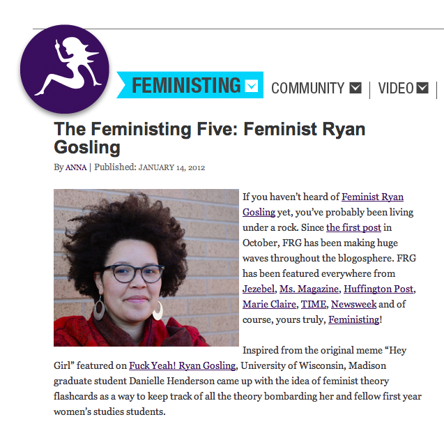 danielleh :     I did some interviews last week that are up now:    Feministing   AV Club Madison    And Feminist Ryan Gosling is going to be a book.   I'm excited, but I don't know how to give news other than to just say it.     Danielle is awesome and exploding high-5s all around.