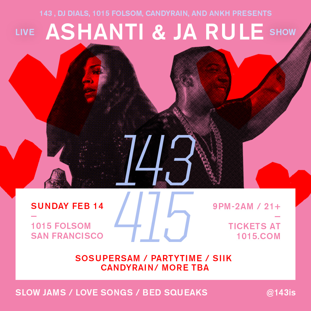 143 SAN FRANCISCO - VALENTINE'S DAY Live show with JA RULE AND ASHANTI With SOSUPERSAM, SIIK, PARTYTIME,CANDYRAIN & MORE TBA Sunday, February 14 9 PM - 2 AM 1015 Folsom 1015 Folsom St, San Francisco, CA 94103 21+ PURCHASE PRESALE TICKETS NOW