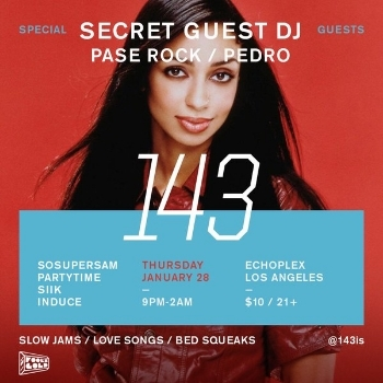 143 LOS ANGELES With SOSUPERSAM, PARTYTIME, SIIK, INDUCE, PASE ROCK, PEDRO & A SECRET GUEST DJ Thursday, January 28 9 PM - 2 AM Echoplex 1154 Glendale Blvd, Los Angeles, CA 90026 21+ $10 Cover