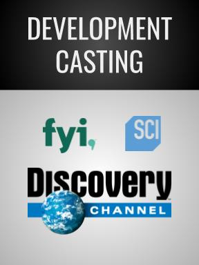 TV DEVELOPMENT - Casting Director; Unnamed series in development for Discovery, FYI and Science Channel