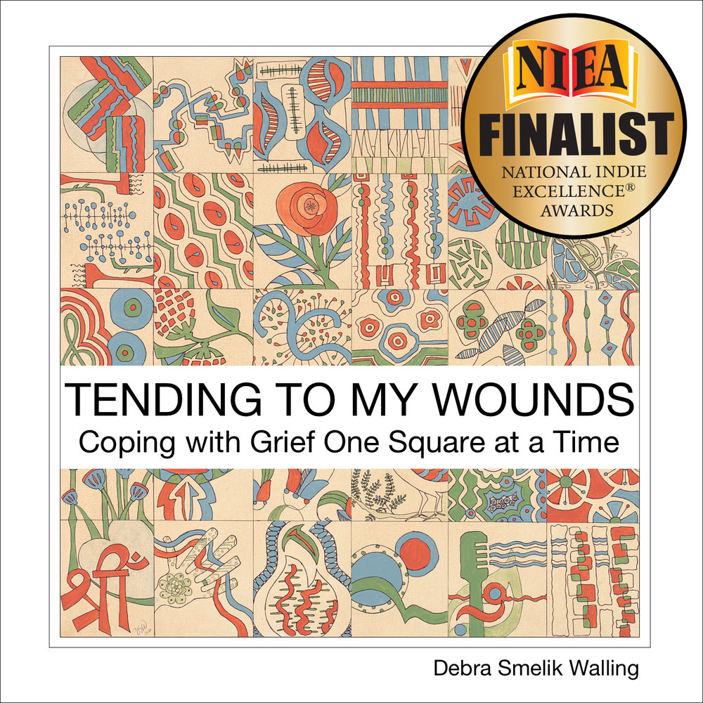 How and where Debra put closure on her grief.  TENDING TO MY WOUNDS, Coping with Grief One Square  at a Time is grief expressed through art. A personal journey through grief through varying images based on mood or emotion. Combined with snippets taken from the written expression of her grief this book shows how a self-directed task prompted a deeper reflection on life, loss, death. The written and visual expressions of Debra's grief give another outlet for one to explore when one grieves, mourns, bereaves.    BUY NOW       2018 12th Annual Finalist -- thank you  National Indie Excellence  Awards for the recognition.
